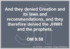 58. And they denied Creation and its laws and recommendations, and they therefore denied the JHWH and the prophets.  OM KANON 9:58  Ban-Srut Beam  - Last Prophet - Lineage of Nokodemion