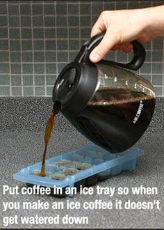 Put coffee in an ice tray so when you make an ice coffee it doesn't get watered down.