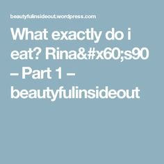 What exactly do i eat? Rina& – Part 1 – beautyfulinsideout Eat, Blog, Blogging