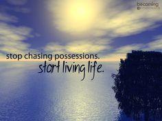 """""""Stop chasing possessions. Start living life."""" -- Joshua Becker."""