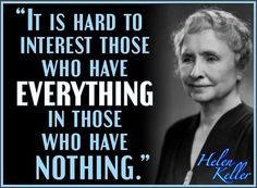 """It is hard to interest those who have everything in those who have nothing."" ~ Helen Keller"
