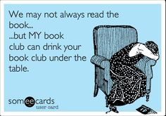 We may not always read the book . . . but MY book club can drink your book club under the table.