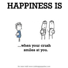 Happiness is, when your crush smiles at you. - Cute Happy Quotes