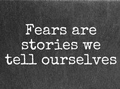 Fear are stories we tell ourselves