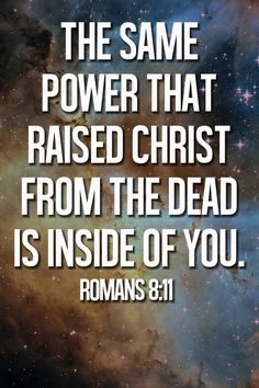 If the Spirit of Him who raised Jesus from the dead dwells in you, He who raised Christ Jesus from the dead will also give life to your mortal bodies through His Spirit who indwells you. - Romans 8:11