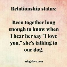 Somewhat true... i say i love you more often to my dogs. But it doesn't mean that i don't love him.
