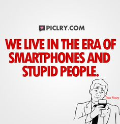 We live in the era of smartphones and stupid people. #FunnyQuotes #Quotes