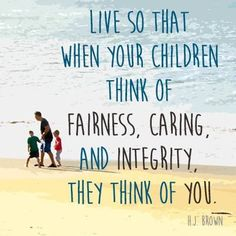 Live so that when your children think of these things they think of YOU. #fairness #caring #Integrity