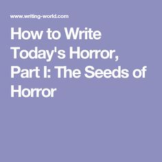How to Write Today's Horror, Part I: The Seeds of Horror Spooky Stories, Horror Stories, Fiction Writing, Writing Advice, Story Writer, Story Inspiration, Seeds, Success, Fiction