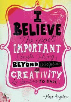 creativity, is daring to dare. ― Maya Angelou