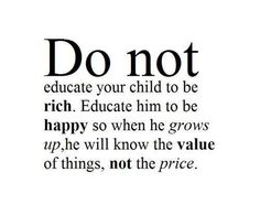 Do not educate your child to be rich. Educate him to be happy..
