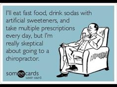I'll eat fast food, drink soda with artificial sweeteners, and take multiple prescription drugs every day but I'm really skeptical about going to the chiropractor!