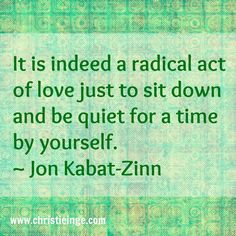 It is indeed a radical act of love just to sit down and be quiet for a time by yourself. ~JK-Z~