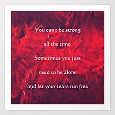 Collect your choice of gallery quality Giclée, or fine art prints custom trimmed by hand in a variety of sizes with a white border for framing. Quote; Tears Run Free. You can't be strong all the time. Sometimes you just need to be alone and let your tears run free. Written by Corbin Henry 5-12-15. #quotes #sadness #hurt #broken #art #alltapestry #throwpillows #bedding #comfort #inspiration