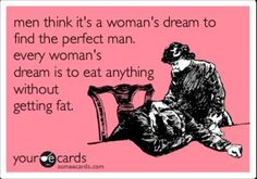 men think it's a woman's fantasy to find the perfect man. every woman's dream is to eat anything without getting fat.