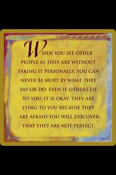 "<3 <3 When you see other people as they are without taking it personally, you can never be hurt by what they say or do.  Even if they lie to you, it is ok.  They are lying o you because they are afraid you will see they are not perfect."" <3 <3    The Four Agreements"