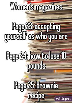 """""""Women's magazines Page 23: accepting yourself as who you are Page 24: how to lose 10 pounds Page 25: Brownie recipe"""""""