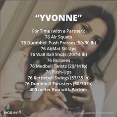 """Yvonne"" WOD - For Time (with a Partner): 76 Air Squats; 76 Dumbbell Push Presses (50/30 lb); 76 AbMat Sit-Ups; 76 Wall Ball Shots (20/14 lb); 76 Burpees; 76 Medball Twists (20/14 lb); 76 Push-Ups; 76 Kettlebell Swings (53/35 lb); 76 Dumbbell Thrusters (50/30 lb); 400 meter Run with Partner"