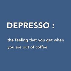 Depresso: the feeling that you get when you are out of coffee. #coffee #quotes