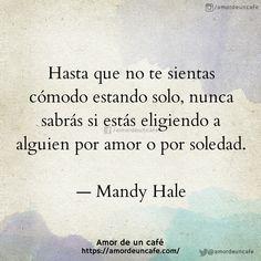 """""""Hasta que no te sientas cómodo estando solo, nunca sabrás si estás eligiendo a alguien por amor o por soledad."""" -Mandy Hale"""