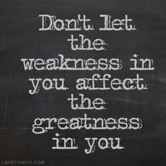 Dont let weakness affect the greatness in you