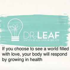 """If you choose to see a world filled with love, your body will respond by growing in health"" - Dr Caroline Leaf"