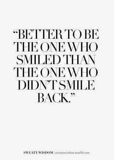 Better to be the one who smiled than the one who didn't smile back. Awesome reminder to SMILE!