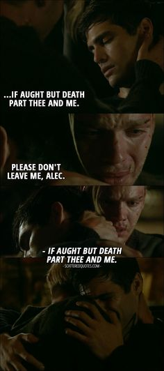 Quote from Shadowhunters 2x03 │  Jace Wayland: Please don't leave me, Alec. (Alec wakes up) Alec Lightwood: If aught but death part thee and me.