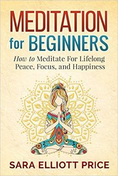 Meditation: Meditation For Beginners - How to Meditate For Lifelong Peace, Focus and Happiness (Mindfulness, Meditation Techniques) - Kindle edition by Sara Elliott Price. Religion & Spirituality Kindle eBooks @ Amazon.com.