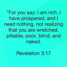"""""""For you say: I am rich, I have prospered, and I need nothing, not realizing that you are wretched, pitiable, poor, blind, and naked."""" Revelation 3:17  http://bible.com"""