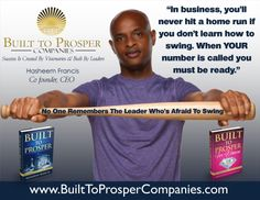 """In business when your number is called, be ready to swing for the fences. No one remembers the leader who's afraid to swing."" -- Built To Prosper For Entrepreneurs www.HasheemFrancis.com"