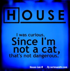 """I was curious. Since I'm not a cat, that's not dangerous. Best Quotes and House-isms from Gregory House – Season 1 of House MD. Tv Quotes, Movie Quotes, Best Quotes, Funny Quotes, Dr House Quotes, Everybody Lies, Gregory House, House Seasons, Curiosity Killed The Cat"
