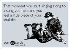 that moment you start singing along to a song you hate and you feel a little piece of your soul die.