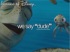 """Because of Disney ... we say ""dude"". FROM: http://media-cache-ec0.pinimg.com/originals/1a/ba/b7/1abab7ad94dc6e2239950fa02212ba6d.jpg"