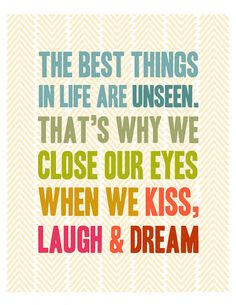 The best things in life are unseen. That's why we close our eyes when we kiss, laugh and dream.