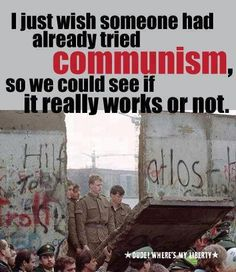 People loved COMMUNISM so much that 100-200 people were killed trying to cross the Berlin Wall attempting to get to Freedom.