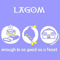 "In Sweden it is a commonly understood that citizens are striving to achieve a state of ""lagom."" Lagom can be defined as normal, in moderate balance, ""not too much or too little,"" as well as ""just right"" or ""just enough."" Lagom is neither being excessive nor sparse but looking/feeling/being at the perfect equilibrium right in between. It describes the essential and elementary basis of the Swedish national psyche, which is one of consensus and equality."