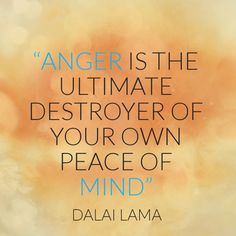 """""""Anger is the ultimate destroyer of your own peace of mind."""" ~Dalai Lama ..*"""