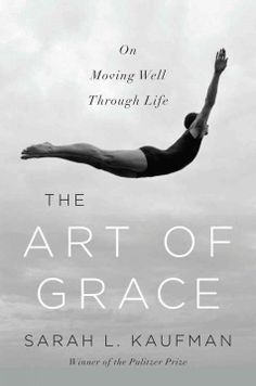 The Art of Grace: On Moving Well Through Life by Sarah L. Kaufman