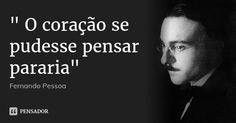 """"""" O coração se pudesse pensar pararia"""" — Fernando Pessoa"""