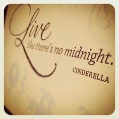 Live like there's no midnight. ~Cinderella @ Nicole