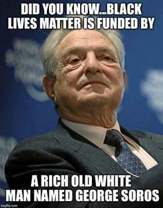 Black Lives Matter is Funded by a Rich Old Man Named George Soros George Soros, Illuminati, Grease, Donald Trump, Believe, Thing 1, Guy Names, American History, Europe