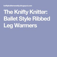 The Knifty Knitter: Ballet Style Ribbed Leg Warmers