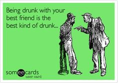 Being drunk with your best friend is the best kind of drunk...