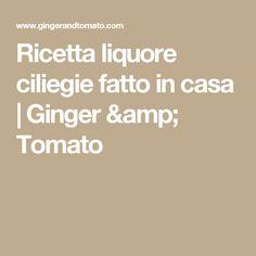 Ricetta liquore ciliegie fatto in casa   Ginger & Tomato