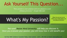"""What's Your Passion? Have you ever thought about what you're destined to achieve in this life? Did it ever cross your mind that what you love to do is what you are meant to do? Ask yourself this question... """"What's My Passion?"""" Perhaps you are unsure or not confident as to where you want to go in life. Your solution is Master Mind University."""