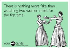 There is nothing more fake than watching two women meet for the first time. | Friendship Ecard | someecards.com