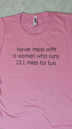 "One day...Half marathon shirt: ""Never mess with a woman who runs 13.1 miles for fun."""