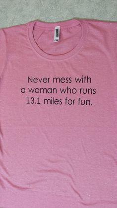 "Half marathon shirt: ""Never mess with a woman who runs 13.1 miles for fun."""