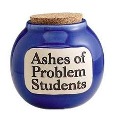 Ashes of Problem Students.  Dean of students, Principals, teachers - a perfect way to set an example... or scare them into behaving... ; )  They also have jars for Casino Money, Cruise Fund, Ashes of Problem Clients,Problem Employees and Problem Patients.